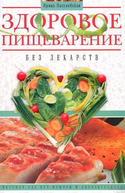 Здоровое пищеварение без лекарств. Вкусная еда без изжоги и дисбактериоза. Ирина Пигулевская
