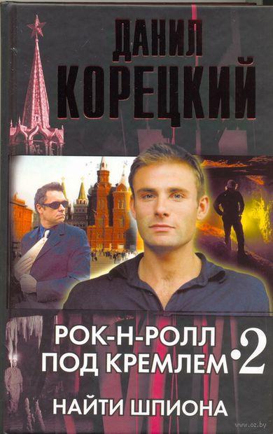 Рок-н-ролл под Кремлем. Книга 2. Найти шпиона. Данил Корецкий