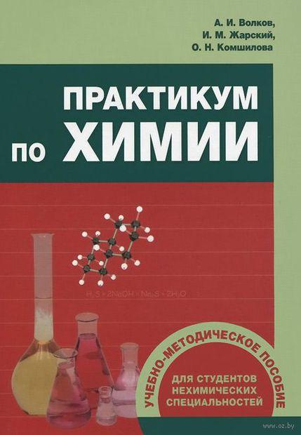 Практикум по химии. Иван Жарский, Ольга Кошмилова, Анатолий Волков