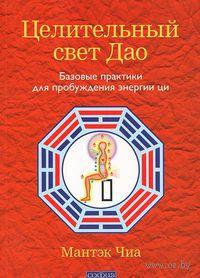Целительный свет Дао. Базовые практики для пробуждения энергии ци (м). Мантэк Чиа