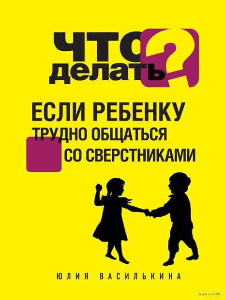 Что делать, если ребенку трудно общаться со сверстниками. Юлия Василькина