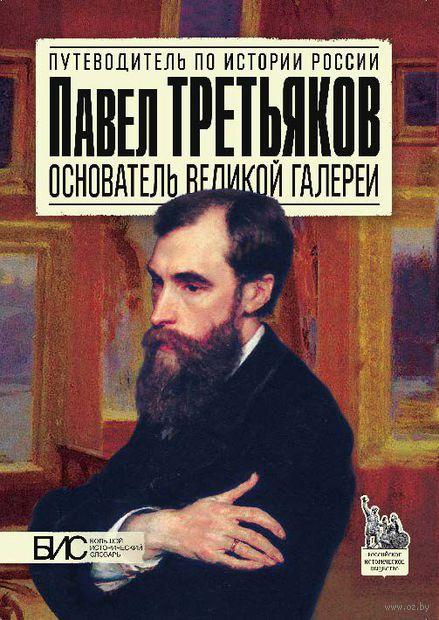 Павел Третьяков. Основатель великой галереи. Марина Чернова