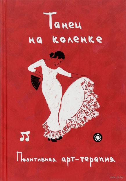 Танец на коленке. Позитивная арт-терапия. Ирина Монахова