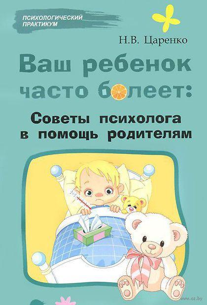Ваш ребенок часто болеет. Советы психолога в помощь родителям. Наталья Царенко