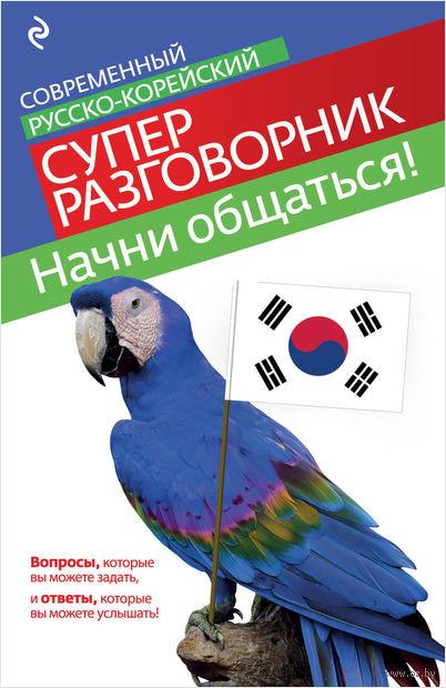 Начни общаться! Современный русско-корейский суперразговорник. С. Тортика