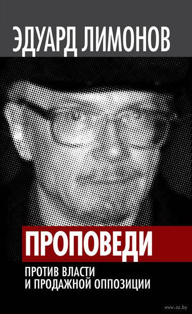 Проповеди. Против власти и продажной оппозиции. Эдуард Лимонов
