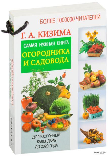 Самая нужная книга огородника и садовода с долгосрочным календарем до 2020 года. Галина Кизима