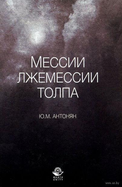 Мессии, лжемессии и толпа. Юрий Антонян