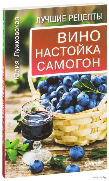 Вино, настойка, самогон. Лучшие рецепты. Юлия Лужковская