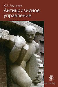 Антикризисное управление. Юрий Арутюнов