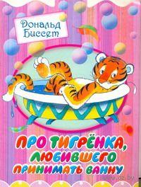 Про тигренка, любившего принимать ванну (м). Дональд Биссет