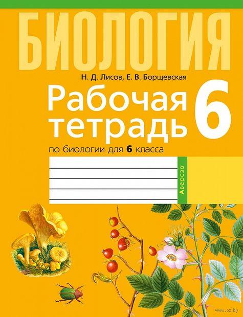 Рабочая тетрадь по биологии для 6 класса. Николай Лисов, Елена Борщевская