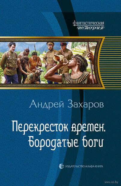Перекресток времен. Бородатые боги. Андрей Захаров