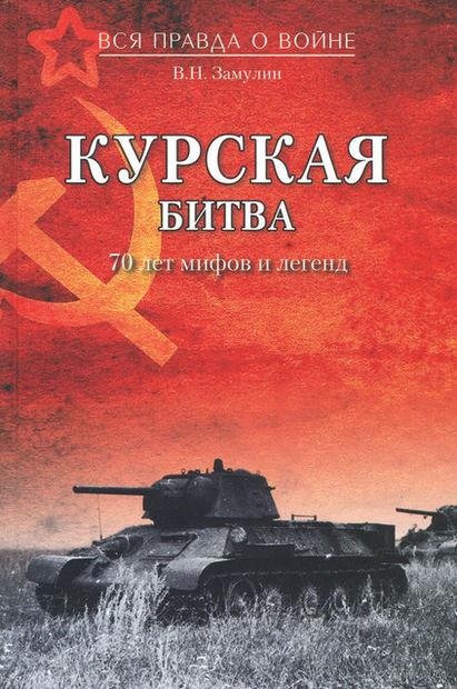Курская битва. 70 лет мифов и легенд. Валерий Замулин