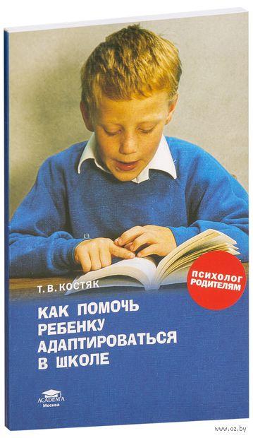 Как помочь  ребенку адаптироваться в школе. Т. Костяк