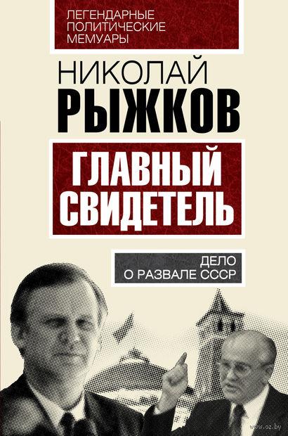 Главный свидетель. Дело о развале СССР. Николай Рыжков