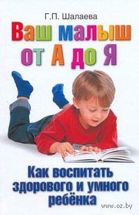 Как воспитать здорового и умного ребенка. Галина Шалаева