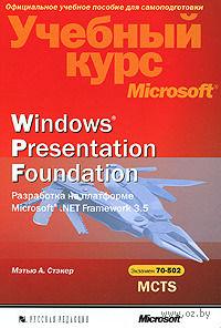 Windows Presentation Foundation. Разработка на платформе Microsoft .NET Framework 3.5. Учебный курс Microsoft. Мэтью Стэкер