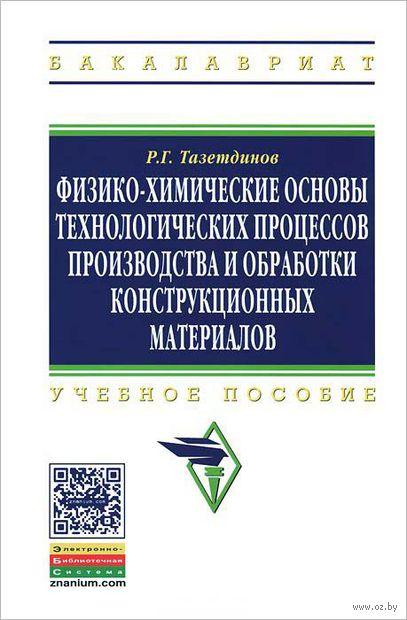 Физико-химические основы технологических процессов производства и обработки конструкционных материалов. Р. Тазетдинов