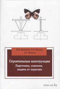 Строительные конструкции. Подготовка, усиление, защита от коррозии. М. Яковлева, Е. Фролов, А. Фролов