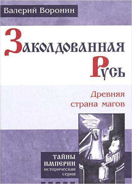 Заколдованная Русь. Древняя страна магов. Валерий Воронин