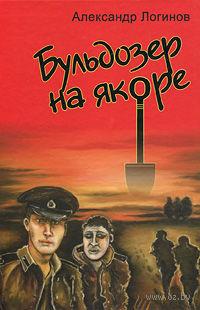 Бульдозер на якоре. Александр Логинов