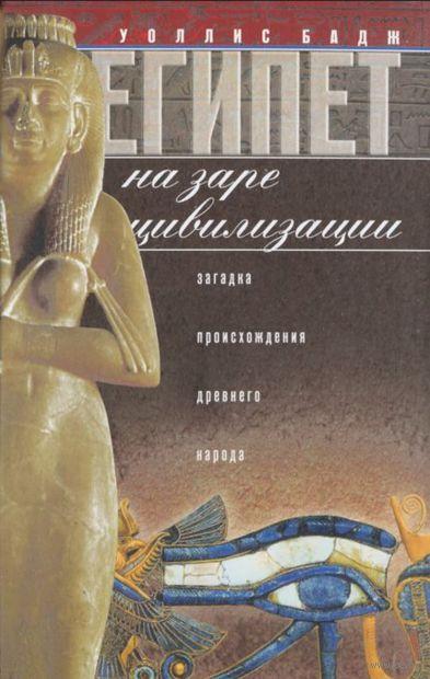 Египет на заре цивилизации. Загадка происхождения древнего народа. Уоллис Бадж