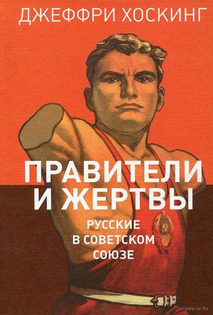 Правители и жертвы. Русские в Советском Союзе. Джефри Хоскинг