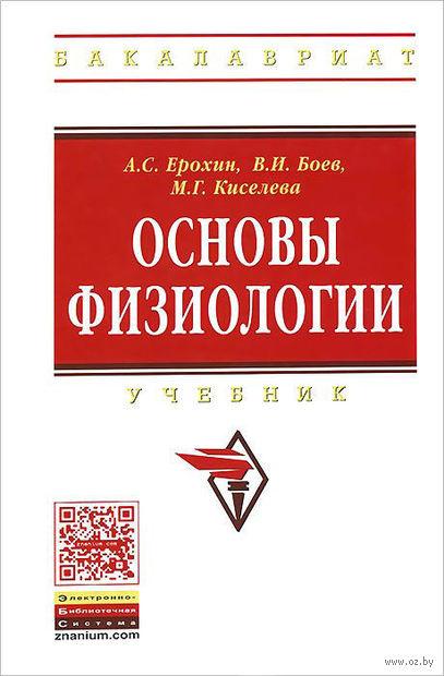 Основы физиологии. Алексей Ерохин, В. Боев, М. Киселева