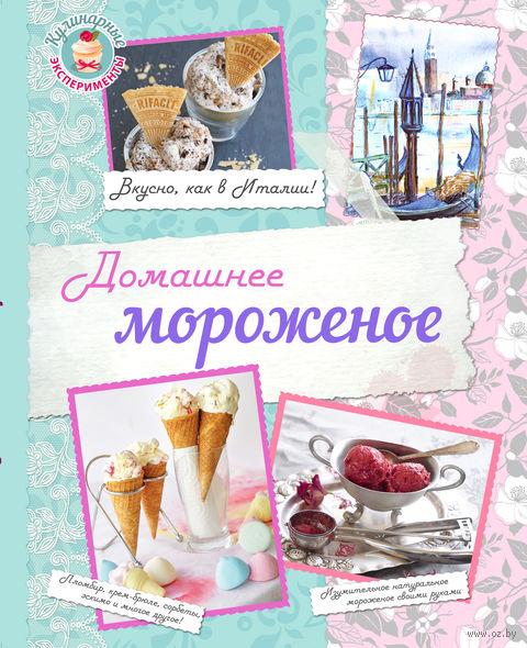 Домашнее мороженое. Вкусно, как в Италии!. Н. Серебрякова, Н. Савинова, К. Жук