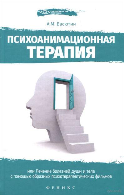 Психоанимационная терапия, или Лечение болезней души и тела с помощью образных психотерапевтических фильмов. Александр Васютин