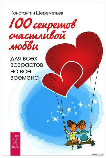 100 секретов счастливой любви. Для всех возрастов, на все времена. Константин Шереметьев