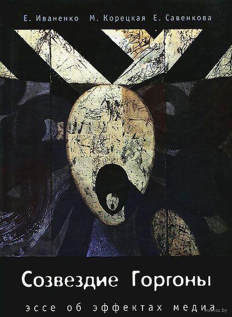Созвездие Горгоны. Эссе об эффектах медиа. Елена Иваненко, Марина Корецкая, Елена Савенкова