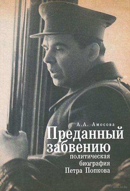 Преданный забвению. Политическая биография Петра Попкова. Алиса Амосова