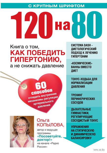 120 на 80. Книга о том, как победить гипертонию, а не снижать давление. Ольга Копылова