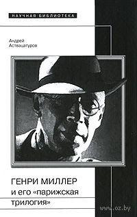 """Генри Миллер и его """"парижская трилогия"""". Андрей Аствацатуров"""