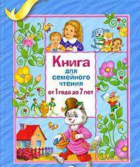 Книга для семейного чтения. От 1 до 7 лет