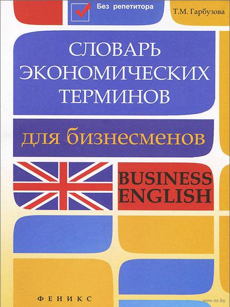 Словарь экономических терминов для бизнесменов. Татьяна Гарбузова