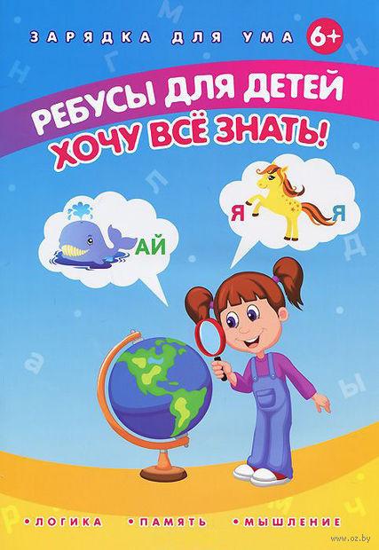 Ребусы для детей. Хочу все знать!. Елена Мишакова