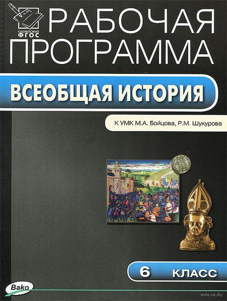 Всеобщая история. 6 класс. Рабочая программа к УМК М.А. Бойцова, Р.М. Шукурова