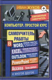 Компьютер. Простой курс. Иван Жуков