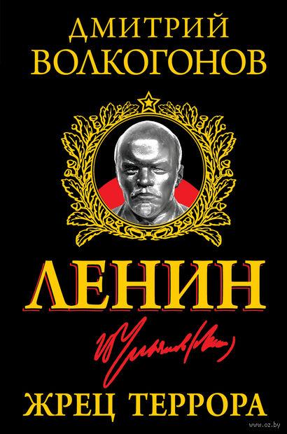 Ленин. Жрец Террора. Дмитрий Волкогонов