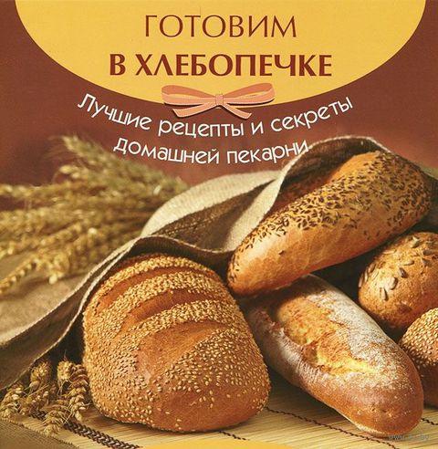 Готовим в хлебопечке. Лучшие рецепты и секреты домашней кухни. А. Шумов