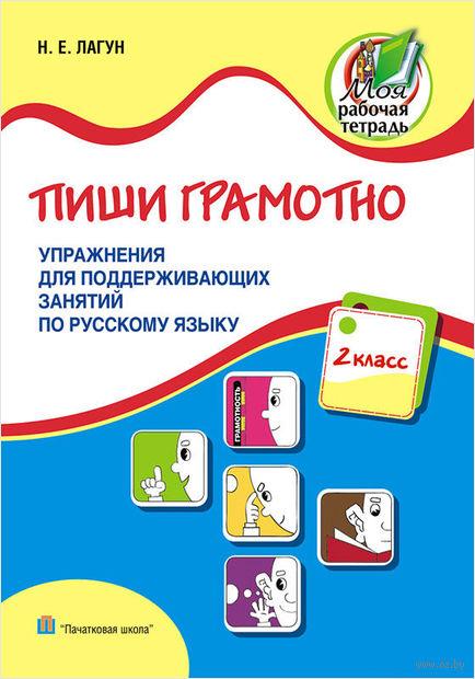 Пиши грамотно. 2 класс. Упражнения для поддерживающих занятий по русскому языку. Н. Лагун