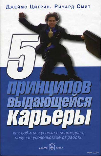 5 принципов выдающейся карьеры. Как добиться успеха в своем деле, получая удовольствие от работы. Ричард Смит, Джеймс Цитрин