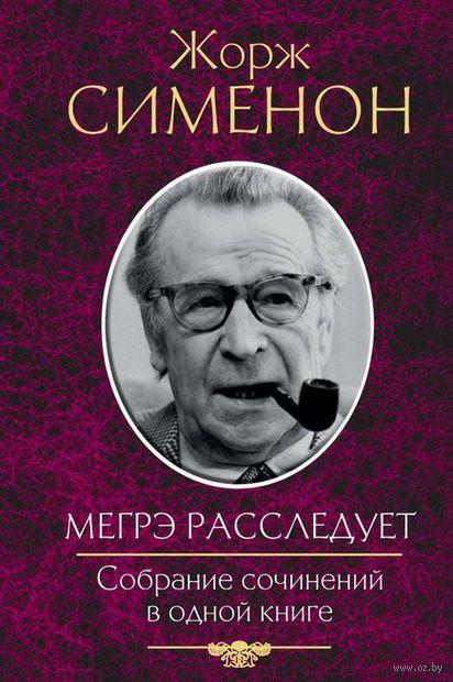 Мегрэ расследует. Собрание сочинений в одной книге. Жорж Сименон