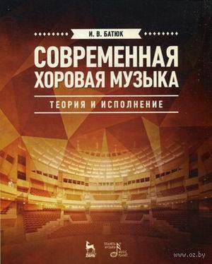 Современная хоровая музыка. Теория и исполнение. И. Батюк