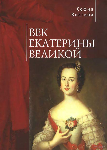 Век Екатерины Великой. София Волгина