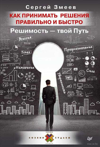 Как принимать решения правильно и быстро. Решимость - твой Путь. С. Змеев
