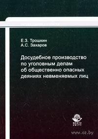 Досудебное производство по уголовным делам об общественно опасных деяниях невменяемых лиц. Евгений Трошкин, Александр Захаров